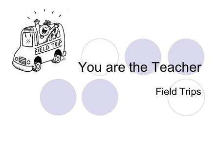 You are the Teacher Field Trips. Importance Build keener observation skills Build vocabularies Clarify concepts as new information is learned Learn about.