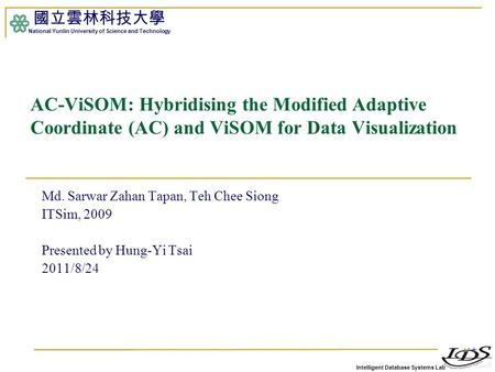 Intelligent Database Systems Lab 國立雲林科技大學 National Yunlin University of Science and Technology 1 AC-ViSOM: Hybridising the Modified Adaptive Coordinate.