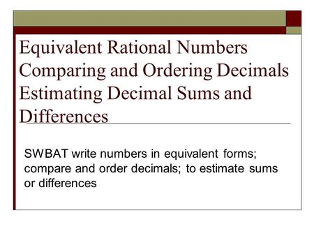Equivalent Rational Numbers Comparing and Ordering Decimals Estimating Decimal Sums and Differences SWBAT write numbers in equivalent forms; compare and.