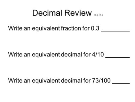 Decimal Review NF.5; NF.6 Write an equivalent fraction for 0.3 Write an equivalent decimal for 4/10 Write an equivalent decimal for 73/100.