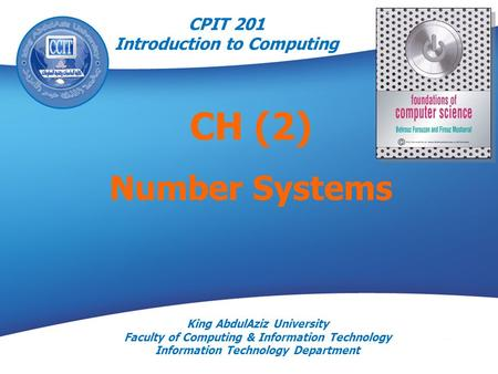 King AbdulAziz University Faculty of Computing & Information Technology Information Technology Department CH (2) Number Systems CPIT 201 Introduction to.