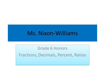 Ms. Nixon-Williams Grade 6 Honors Fractions, Decimals, Percent, Ratios Grade 6 Honors Fractions, Decimals, Percent, Ratios.