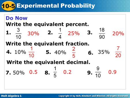Holt Algebra 1 10-5 Experimental Probability Do Now Write the equivalent percent. 1. 2. 3. Write the equivalent fraction. 7. 50%8. 9. 25% 30% 4. 6. 5.