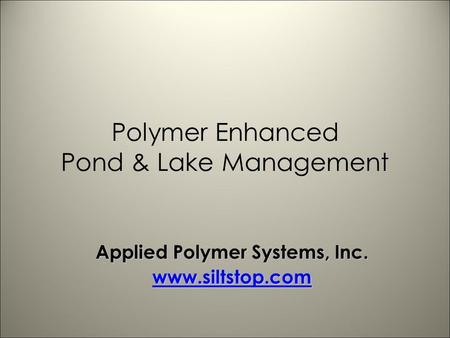 Polymer Enhanced Pond & Lake Management Applied Polymer Systems, Inc. www.siltstop.com.