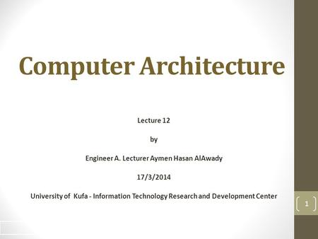 Computer Architecture Lecture 12 by Engineer A. Lecturer Aymen Hasan AlAwady 17/3/2014 University of Kufa - Information Technology Research and Development.