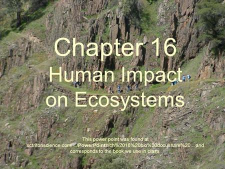 Chapter 16 Human Impact on Ecosystems This power point was found at sctritonscience.com/.../PowerPoints/ch%2016%20bio%20docushare%20... and corresponds.