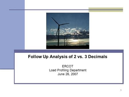1 Follow Up Analysis of 2 vs. 3 Decimals ERCOT Load Profiling Department June 26, 2007.