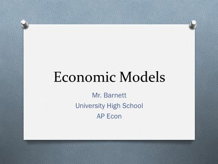 Economic Models Mr. Barnett University High School AP Econ.