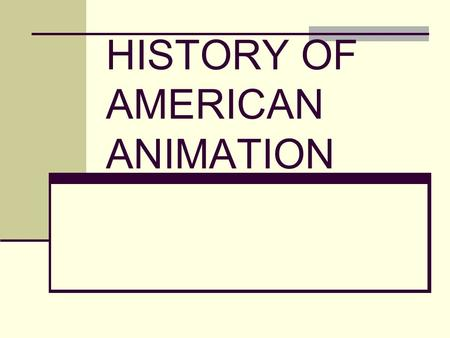 HISTORY OF AMERICAN ANIMATION. Gertie the Dinosaur, 1914, Winsor McKay Steamboat Willie, 1929, Walt Disney Famous Firsts.