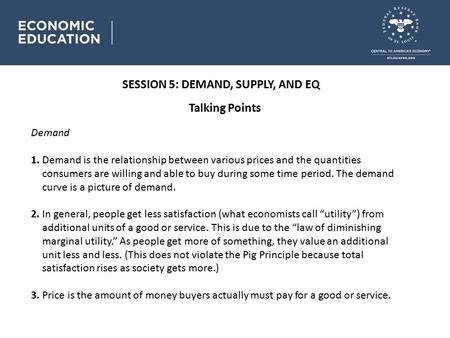 SESSION 5: DEMAND, SUPPLY, AND EQ Talking Points Demand 1. Demand is the relationship between various prices and the quantities consumers are willing and.