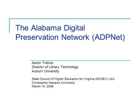 The Alabama Digital Preservation Network (ADPNet) Aaron Trehub Director of Library Technology Auburn University State Council of Higher Education for Virginia.
