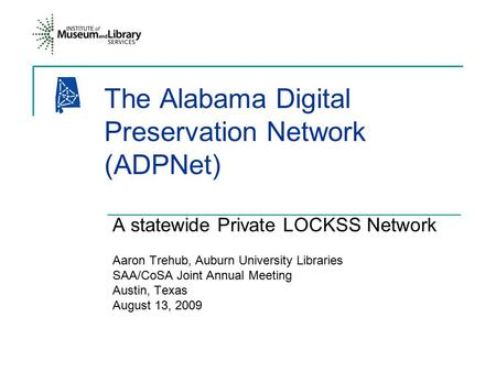 The Alabama Digital Preservation Network (ADPNet) A statewide Private LOCKSS Network Aaron Trehub, Auburn University Libraries SAA/CoSA Joint Annual Meeting.