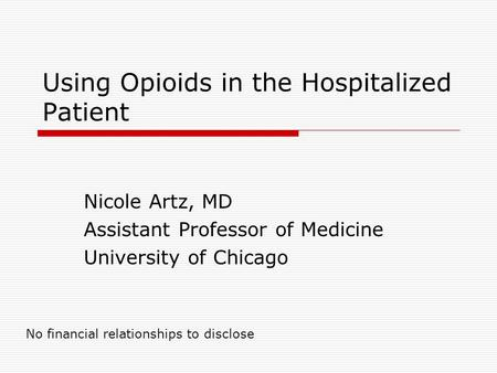 Using Opioids in the Hospitalized Patient Nicole Artz, MD Assistant Professor of Medicine University of Chicago No financial relationships to disclose.