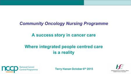 Community Oncology Nursing Programme A success story in cancer care Where integrated people centred care is a reality Terry Hanan October 6 th 2015.