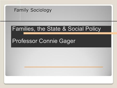 Family Sociology Families, the State & Social Policy Professor Connie Gager.