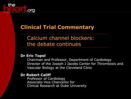 Calcium channel blockers: the debate continues Clinical Trial Commentary Dr Eric Topol Chairman and Professor, Department of Cardiology Director of the.