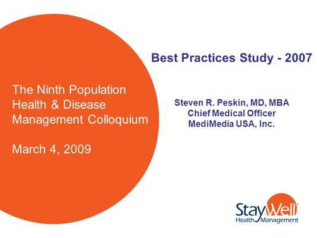 The Ninth Population Health & Disease Management Colloquium March 4, 2009 Best Practices Study - 2007 Steven R. Peskin, MD, MBA Chief Medical Officer MediMedia.