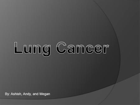 By: Ashish, Andy, and Megan. Lung Cancer  What is Lung Cancer?  Lung Cancer is the most common type of cancer.