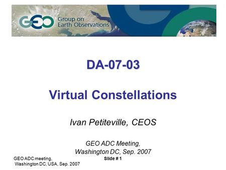 GEO ADC meeting, Washington DC, USA, Sep. 2007 Slide # 1 DA-07-03 DA-07-03 Virtual Constellations Ivan Petiteville, CEOS GEO ADC Meeting, Washington DC,