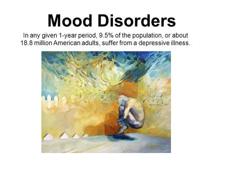 Mood Disorders Psychotic Period In any given 1-year period, 9.5% of the population, or about 18.8 million American adults, suffer from a depressive illness.
