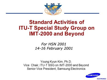 Standard Activities of ITU-T Special Study Group on IMT-2000 and Beyond Young Kyun Kim, Ph.D. Vice Chair, ITU-T SSG on IMT-2000 and Beyond Senior Vice.