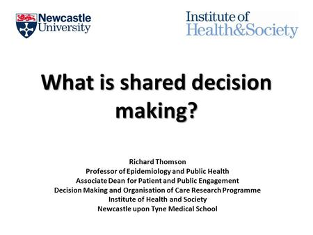 What is shared decision making? Richard Thomson Professor of Epidemiology and Public Health Associate Dean for Patient and Public Engagement Decision Making.