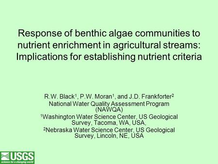 Response of benthic algae communities to nutrient enrichment in agricultural streams: Implications for establishing nutrient criteria R.W. Black 1, P.W.