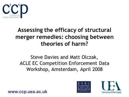 Www.ccp.uea.ac.uk Assessing the efficacy of structural merger remedies: choosing between theories of harm? Steve Davies and Matt Olczak, ACLE EC Competition.