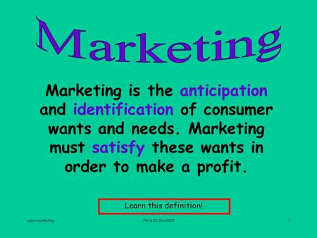 Nqbm marketingJW & EC Jan 20091 Marketing is the anticipation and identification of consumer wants and needs. Marketing must satisfy these wants in order.