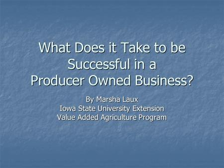 What Does it Take to be Successful in a Producer Owned Business? By Marsha Laux Iowa State University Extension Value Added Agriculture Program.
