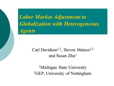 Labor Market Adjustment to Globalization with Heterogeneous Agents Carl Davidson 1,2, Steven Matusz 1,2 and Susan Zhu 1 1 Michigan State University 2 GEP,