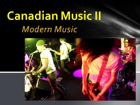 Modern Music Canadian Music II. Keeping Traditions: Native French Canadian East Coast (Maritime) Modern Trends: Folk Rock Pop Indie Contents.