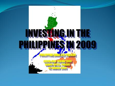 INVESTING IN THE PHILIPPINES IN 2009 PHILIPPINE EMBASSY PRAGUE CZECH-ASIA FORUM 2009 KAMPA HOTEL, PRAGUE 02 MARCH 2009 INVESTING IN THE PHILIPPINES IN.