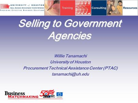 Selling to Government Agencies Willie Tanamachi University of Houston Procurement Technical Assistance Center (PTAC)