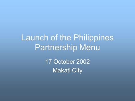 Launch of the Philippines Partnership Menu 17 October 2002 Makati City.
