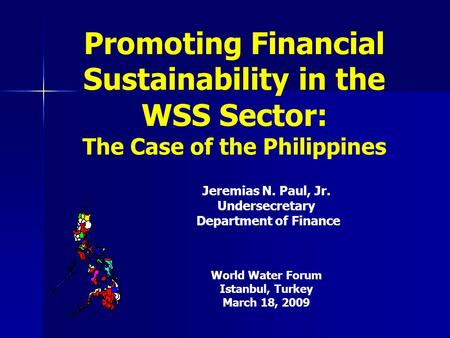 Promoting Financial Sustainability in the WSS Sector: The Case of the Philippines Jeremias N. Paul, Jr. Undersecretary Department of Finance World Water.