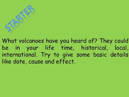 What volcanoes have you heard of? They could be in your life time, historical, local, international. Try to give some basic details like date, cause and.