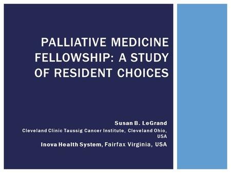 Susan B. LeGrand Cleveland Clinic Taussig Cancer Institute, Cleveland Ohio, USA Inova Health System, Fairfax Virginia, USA PALLIATIVE MEDICINE FELLOWSHIP: