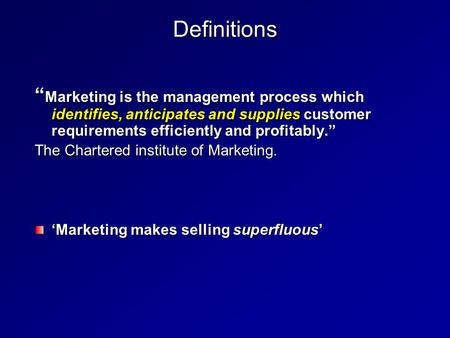 "Definitions "" Marketing is the management process which identifies, anticipates and supplies customer requirements efficiently and profitably."" The Chartered."