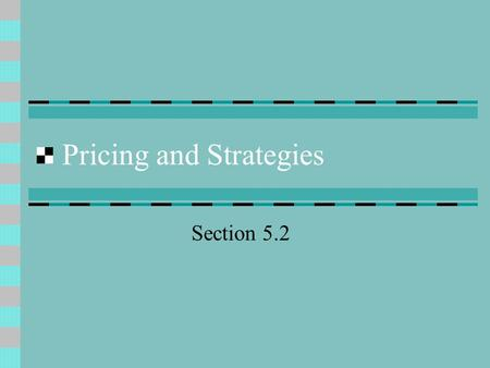 Pricing and Strategies Section 5.2. Pricing Price: the value placed on the goods or services being exchanged.