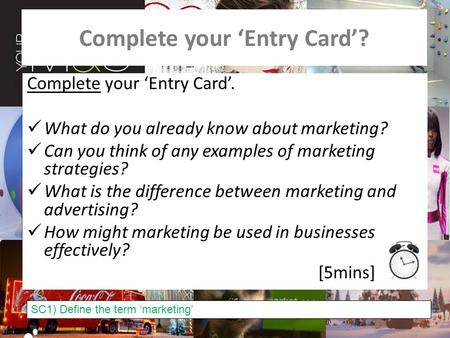 Complete your 'Entry Card'? Complete your 'Entry Card'. What do you already know about marketing? Can you think of any examples of marketing strategies?