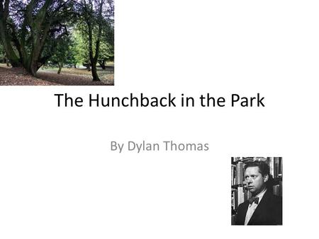 The Hunchback in the Park By Dylan Thomas. Subject A homeless hunchback living in the local park is teased by schoolboys. The underlying subject of the.