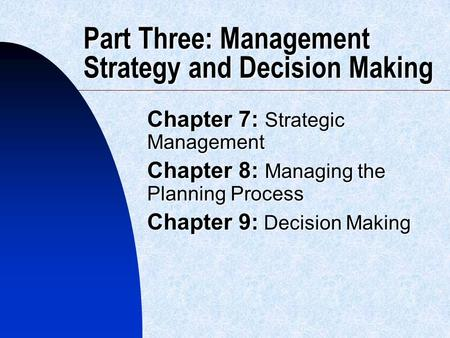 Part Three: Management Strategy and Decision Making Chapter 7: Strategic Management Chapter 8: Managing the Planning Process Chapter 9: Decision Making.