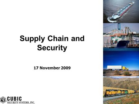 Supply Chain and Security 17 November 2009. Cubic ©2009 All Rights Reserved 2 Security Challenges – Supply Chain 9/11 heightened fear of terrorist attacks.
