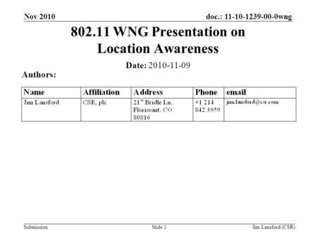 Submission doc.: 11-10-1239-00-0wng Slide 1 802.11 WNG Presentation on Location Awareness Date: 2010-11-09 Authors: Nov 2010 Jim Lansford (CSR)