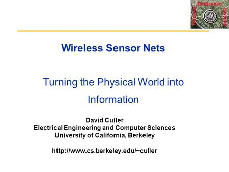 Systems Wireless EmBedded Wireless Sensor Nets Turning the Physical World into Information David Culler Electrical Engineering and Computer Sciences University.
