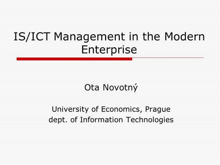 IS/ICT Management in the Modern Enterprise Ota Novotný University of Economics, Prague dept. of Information Technologies.