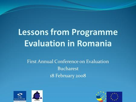 Lessons from Programme Evaluation in Romania First Annual Conference on Evaluation Bucharest 18 February 2008.