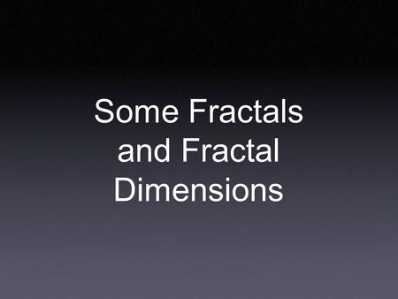 Some Fractals and Fractal Dimensions. The Cantor set: we take a line segment, and remove the middle third. For each remaining piece, we again remove the.