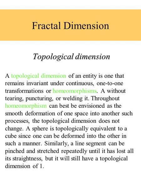 Fractal Dimension Topological dimension A topological dimension of an entity is one that remains invariant under continuous, one-to-one transformations.